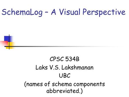 SchemaLog – A Visual Perspective CPSC 534B Laks V.S. Lakshmanan UBC (names of schema components abbreviated.)