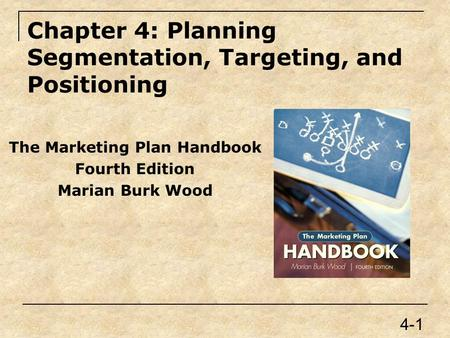 Chapter 4: Planning Segmentation, Targeting, and Positioning The Marketing Plan Handbook Fourth Edition Marian Burk Wood 4-1.