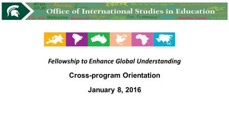 Fellowship to Enhance Global Understanding Cross-program Orientation January 8, 2016.