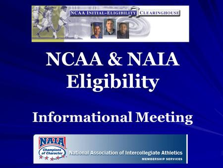 NCAA & NAIA Eligibility Informational Meeting. Disclaimer: This presentation is simply an overview of policies and procedures. Parents should visit websites.