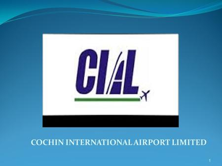 COCHIN INTERNATIONAL AIRPORT LIMITED 1. CIAL-A PATHBREAKER Cochin International airport, the country's first Greenfield airport built under public private.