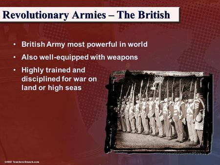 British Army most powerful in world Also well-equipped with weapons Revolutionary Armies – The British Highly trained and disciplined for war on land or.