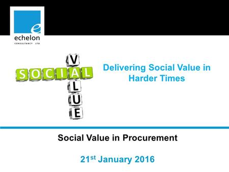 Social Value in Procurement 21 st January 2016 Delivering Social Value in Harder Times.