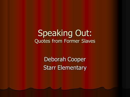 Speaking Out: Quotes from Former Slaves Deborah Cooper Starr Elementary.
