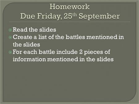  Read the slides  Create a list of the battles mentioned in the slides  For each battle include 2 pieces of information mentioned in the slides.