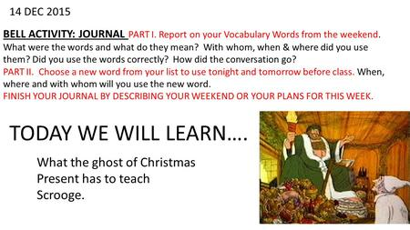14 DEC 2015 BELL ACTIVITY: JOURNAL PART I. Report on your Vocabulary Words from the weekend. What were the words and what do they mean? With whom, when.