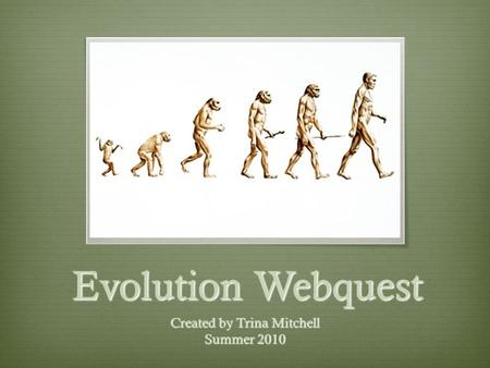 Evolution Webquest Created by Trina Mitchell Summer 2010.
