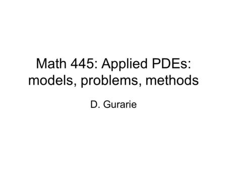 Math 445: Applied PDEs: models, problems, methods D. Gurarie.