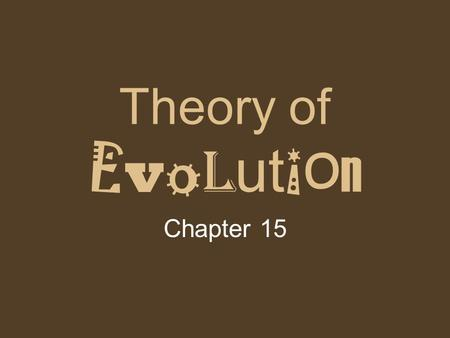 Theory of E v o l ut i o n Chapter 15. What is Evolution? Change over time The process by which modern organisms have descended from ancient organisms.