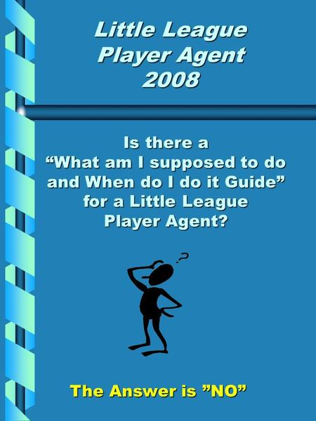 "Little League Player Agent 2008 Is there a ""What am I supposed to do and When do I do it Guide"" for a Little League Player Agent? The Answer is ""NO"""