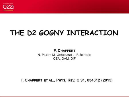 F. C HAPPERT N. P ILLET, M. G IROD AND J.-F. B ERGER CEA, DAM, DIF THE D2 GOGNY INTERACTION F. C HAPPERT ET AL., P HYS. R EV. C 91, 034312 (2015)