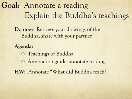 Goal: Annotate a reading Explain the Buddha's teachings Do now: Retrieve your drawings of the Buddha, share with your partner Agenda: Teachings of Buddha.