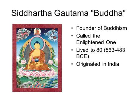 "Siddhartha Gautama ""Buddha"" Founder of Buddhism Called the Enlightened One Lived to 80 (563-483 BCE) Originated in India."