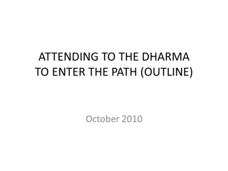 ATTENDING TO THE DHARMA TO ENTER THE PATH (OUTLINE) October 2010.