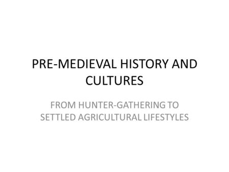 PRE-MEDIEVAL HISTORY AND CULTURES FROM HUNTER-GATHERING TO SETTLED AGRICULTURAL LIFESTYLES.