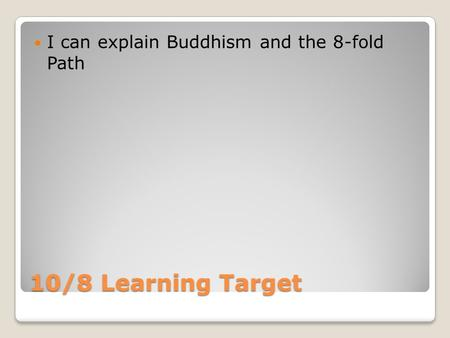 10/8 Learning Target I can explain Buddhism and the 8-fold Path.