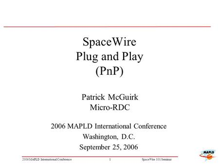 12006 MAPLD International ConferenceSpaceWire 101 Seminar SpaceWire Plug and Play (PnP) 2006 MAPLD International Conference Washington, D.C. September.