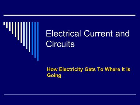 Electrical Current and Circuits How Electricity Gets To Where It Is Going.