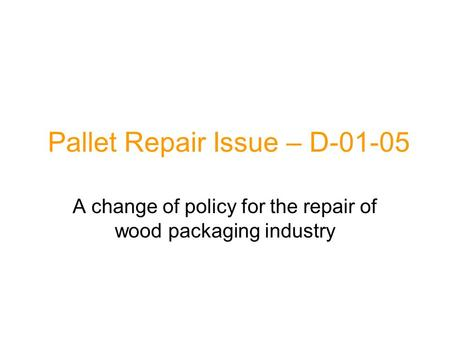 Pallet Repair Issue – D-01-05 A change of policy for the repair of wood packaging industry.