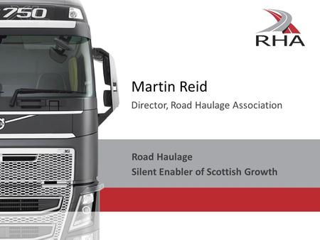 Martin Reid Director, Road Haulage Association Road Haulage Silent Enabler of Scottish Growth.