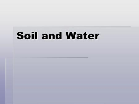 Soil and Water. SOILS Texture: % of sand, silt, and clay  Amount of water stored in soil.