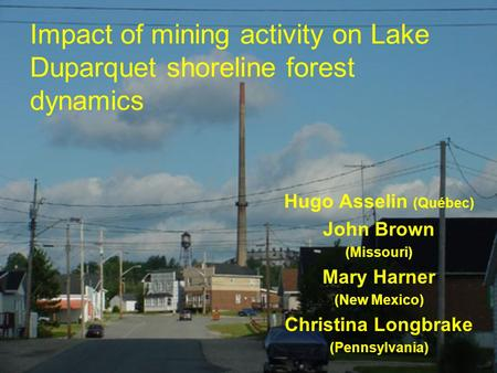 Impact of mining activity on Lake Duparquet shoreline forest dynamics Hugo Asselin (Québec) John Brown (Missouri) Mary Harner (New Mexico) Christina Longbrake.
