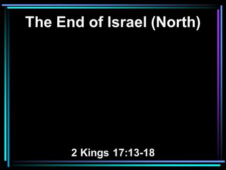 The End of Israel (North) 2 Kings 17:13-18. 13 Yet the LORD testified against Israel and against Judah, by all of His prophets, every seer, saying, Turn.
