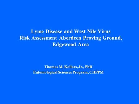 Lyme Disease and West Nile Virus Risk Assessment Aberdeen Proving Ground, Edgewood Area Thomas M. Kollars, Jr., PhD Entomological Sciences Program, CHPPM.