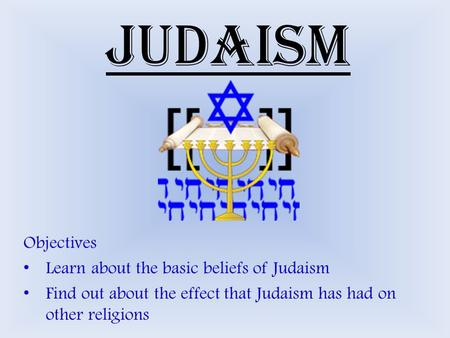 Judaism Objectives Learn about the basic beliefs of Judaism Find out about the effect that Judaism has had on other religions.