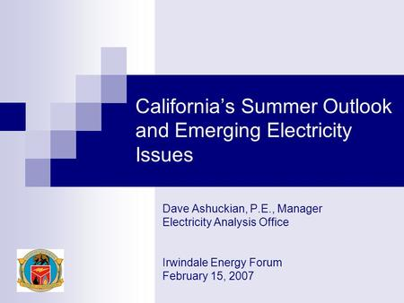 California's Summer Outlook and Emerging Electricity Issues Dave Ashuckian, P.E., Manager Electricity Analysis Office Irwindale Energy Forum February 15,
