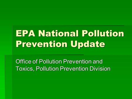 EPA National Pollution Prevention Update Office of Pollution Prevention and Toxics, Pollution Prevention Division.