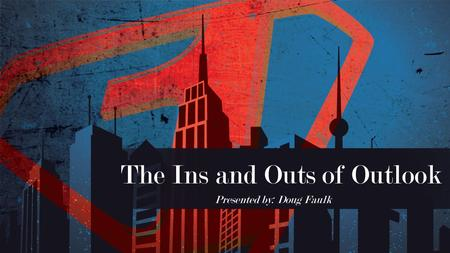 The Ins and Outs of Outlook Presented by: Doug Faulk.