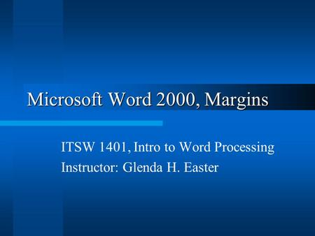 Microsoft Word 2000, Margins ITSW 1401, Intro to Word Processing Instructor: Glenda H. Easter.