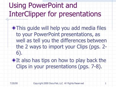 7/20/00Copyright 2000 DocuMat, LLC All Rights Reserved1 Using PowerPoint and InterClipper for presentations This guide will help you add media files to.