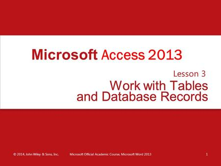 Work with Tables and Database Records Lesson 3 © 2014, John Wiley & Sons, Inc.Microsoft Official Academic Course, Microsoft Word 20131 Microsoft Access.