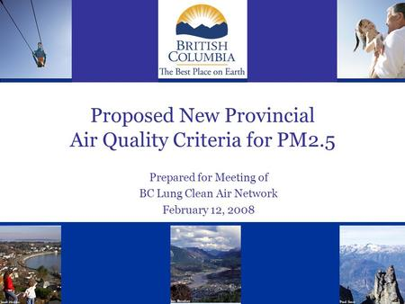Proposed New Provincial Air Quality Criteria for PM2.5 Prepared for Meeting of BC Lung Clean Air Network February 12, 2008.