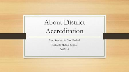 About District Accreditation Mrs. Sanchez & Mrs. Bethell Rickards Middle School 2015-16.