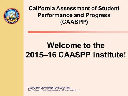 CALIFORNIA DEPARTMENT OF EDUCATION Tom Torlakson, State Superintendent of Public Instruction Welcome to the 2015–16 CAASPP Institute! California Assessment.
