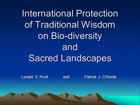 International Protection of Traditional Wisdom on Bio-diversity and Sacred Landscapes Lyndel V. Prott and Patrick.J. O'Keefe.