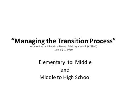 """Managing the Transition Process"" Kyrene Special Education Parent Advisory Council (KSEPAC) January 7, 2016 Elementary to Middle and Middle to High School."