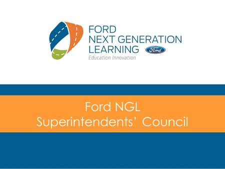 Ford NGL Superintendents' Council. Outcomes Achieve consensus on the purpose and role of the Ford NGL Superintendents' Council Agree on a general plan.