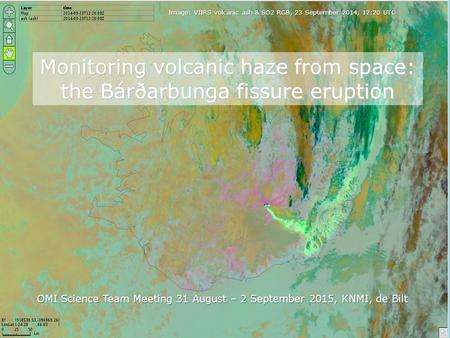Monitoring volcanic haze from space: the Bárðarbunga fissure eruption OMI Science Team Meeting 31 August – 2 September 2015, KNMI, de Bilt Image: VIIRS.