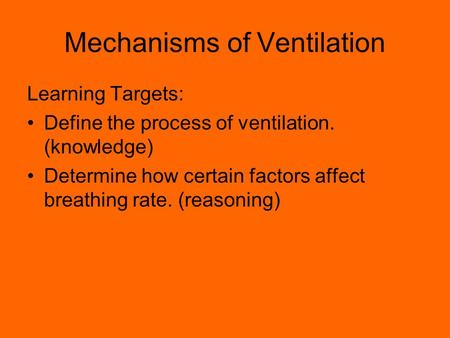 Mechanisms of Ventilation Learning Targets: Define the process of ventilation. (knowledge) Determine how certain factors affect breathing rate. (reasoning)