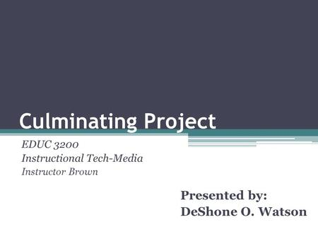 Culminating Project EDUC 3200 Instructional Tech-Media Instructor Brown Presented by: DeShone O. Watson.