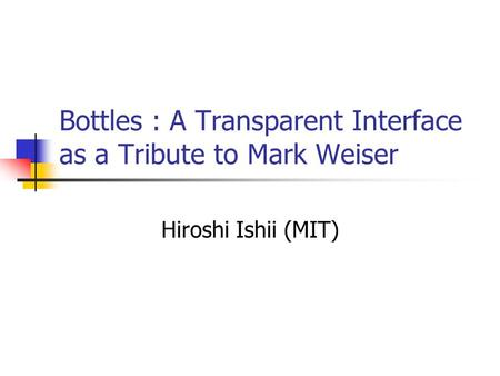Bottles : A Transparent Interface as a Tribute to Mark Weiser Hiroshi Ishii (MIT)