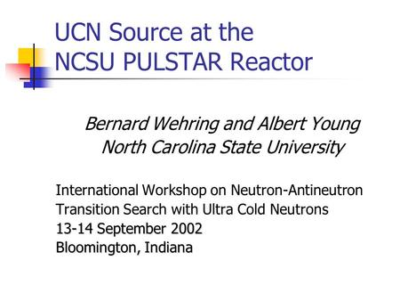 UCN Source at the NCSU PULSTAR Reactor Bernard Wehring and Albert Young North Carolina State University International Workshop on Neutron-Antineutron Transition.