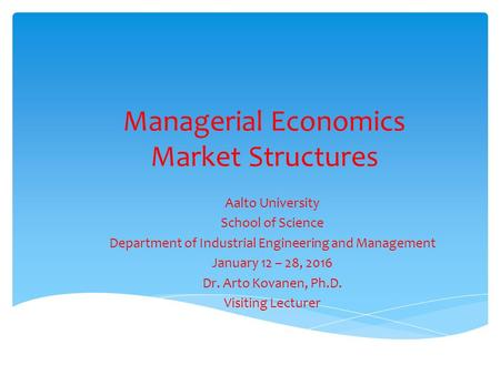 Managerial Economics Market Structures Aalto University School of Science Department of Industrial Engineering and Management January 12 – 28, 2016 Dr.