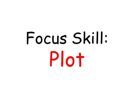Focus Skill: Plot. What does that mean? Everything that happens in a story is the plot.