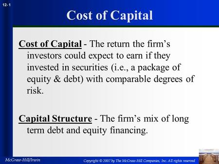 Copyright © 2007 by The McGraw-Hill Companies, Inc. All rights reserved McGraw-Hill/Irwin 12- 1 Cost of Capital Cost of Capital - The return the firm's.