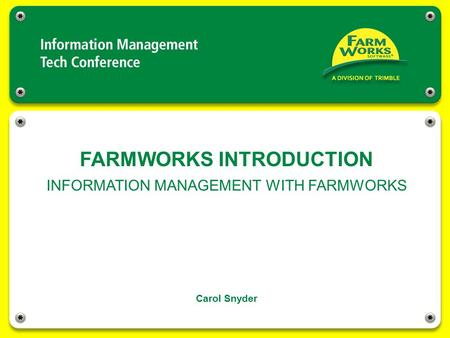 FARMWORKS INTRODUCTION Carol Snyder INFORMATION MANAGEMENT WITH FARMWORKS.